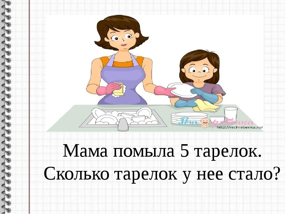 Мама помыла 5 тарелок. Сколько тарелок у нее стало?