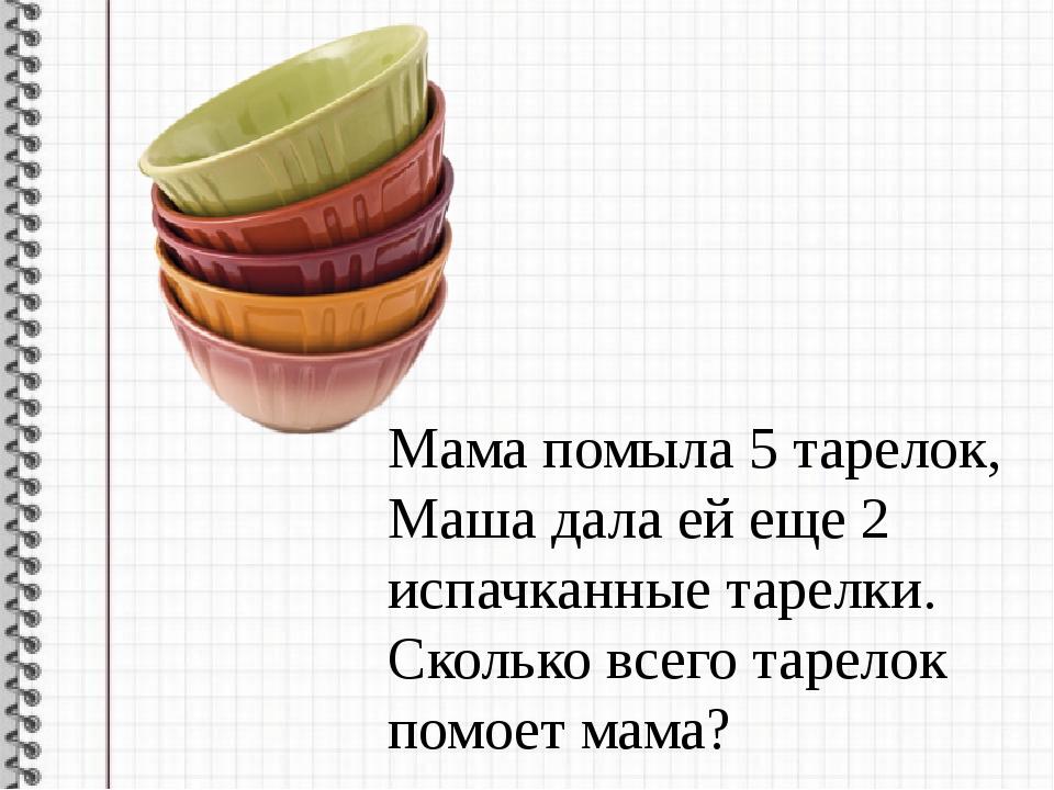 Мама помыла 5 тарелок, Маша дала ей еще 2 испачканные тарелки. Сколько всего...