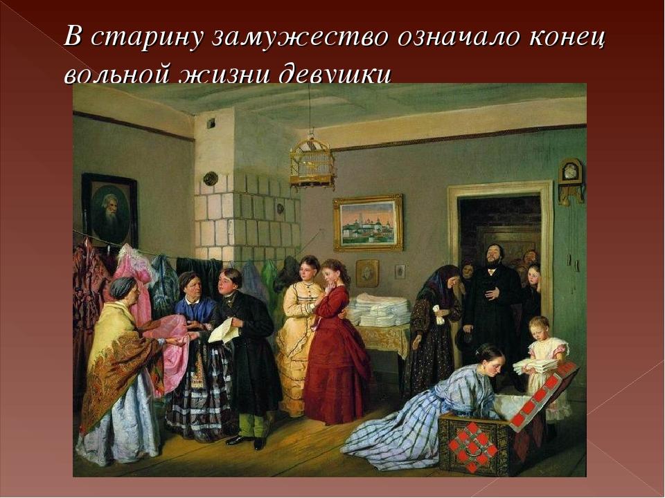 В старину замужество означало конец вольной жизни девушки