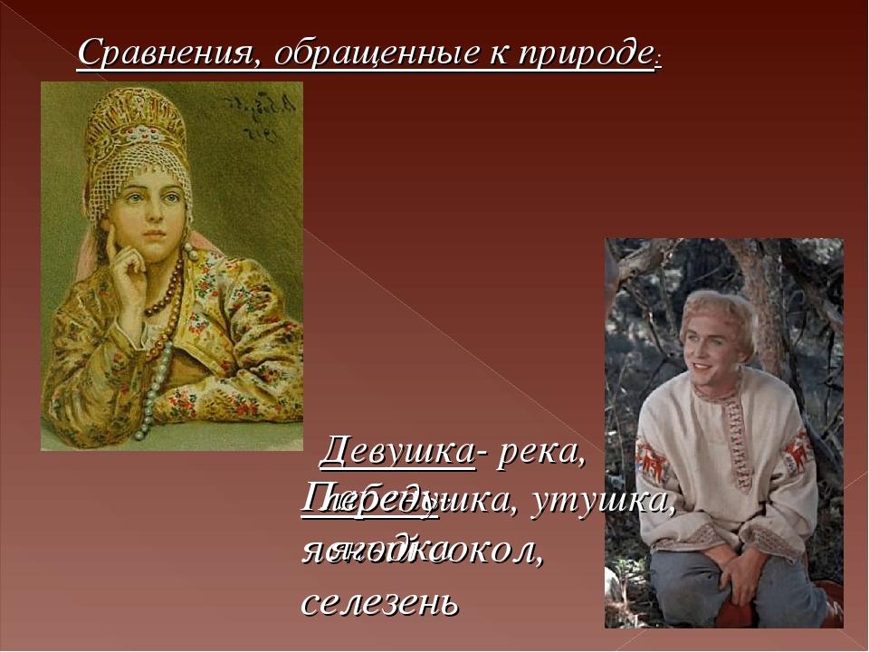 Сравнения, обращенные к природе: Парень- ясный сокол, селезень Девушка- река,...