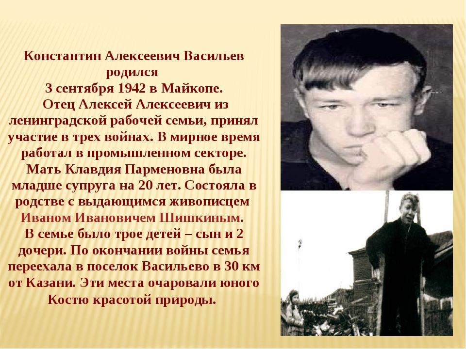 Константин Алексеевич Васильев родился 3 сентября 1942 в Майкопе. Отец Алексе...