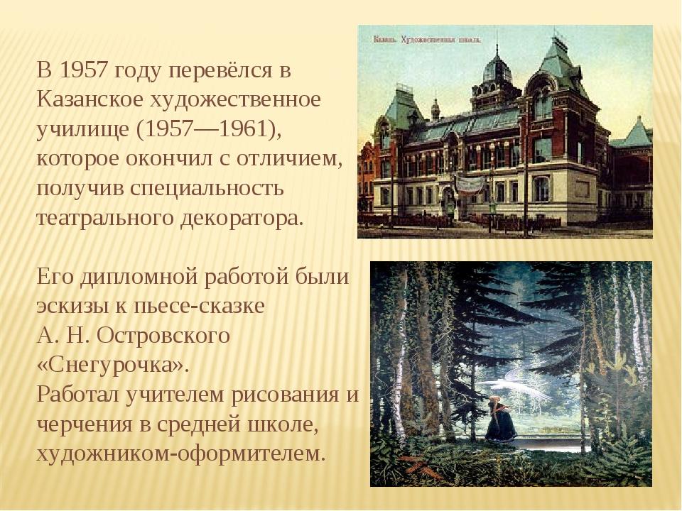В 1957 году перевёлся в Казанское художественное училище (1957—1961), которое...