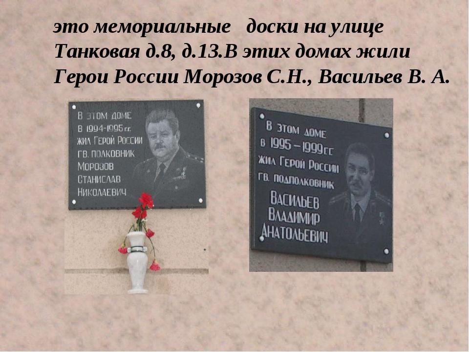 это мемориальные доски на улице Танковая д.8, д.13.В этих домах жили Герои Р...