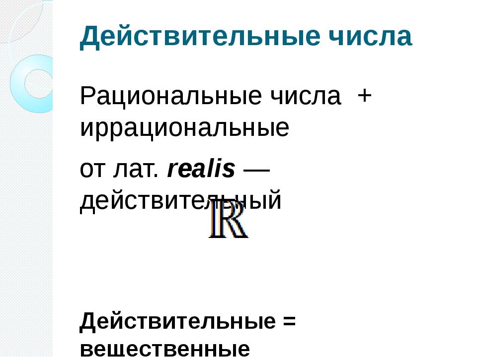 Действительные числа Рациональные числа + иррациональные отлат.realis— дей...