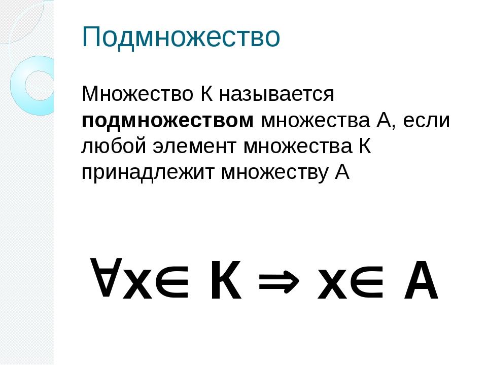 Подмножество Множество К называется подмножеством множества А, если любой эле...