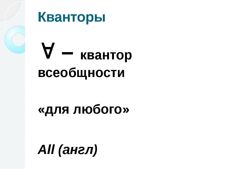 Кванторы  – квантор всеобщности «для любого» All (англ)