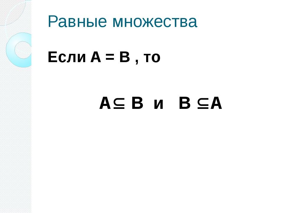 Равные множества Если A = B , то A B и B A