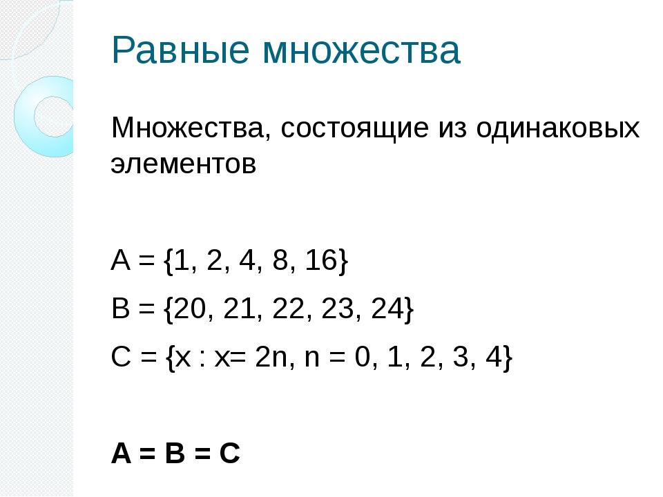 Равные множества Множества, состоящие из одинаковых элементов А = {1, 2, 4, 8...