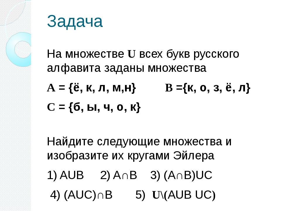 Задача На множестве U всех букв русского алфавита заданы множества А = {ё, к,...