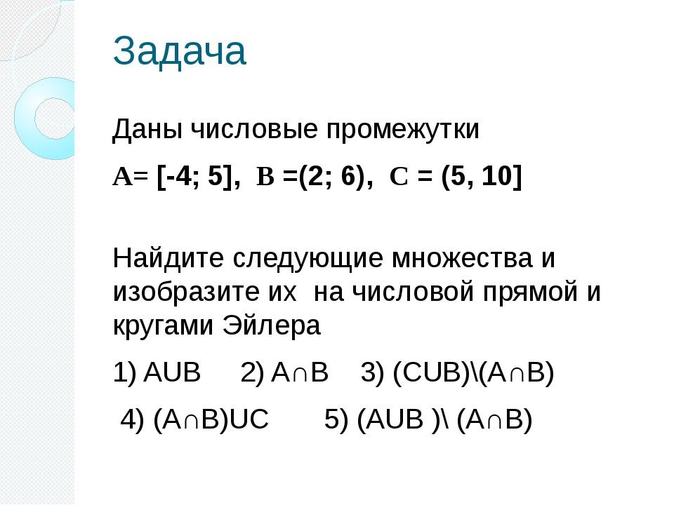 Задача Даны числовые промежутки А= [-4; 5], В =(2; 6), С = (5, 10] Найдите сл...