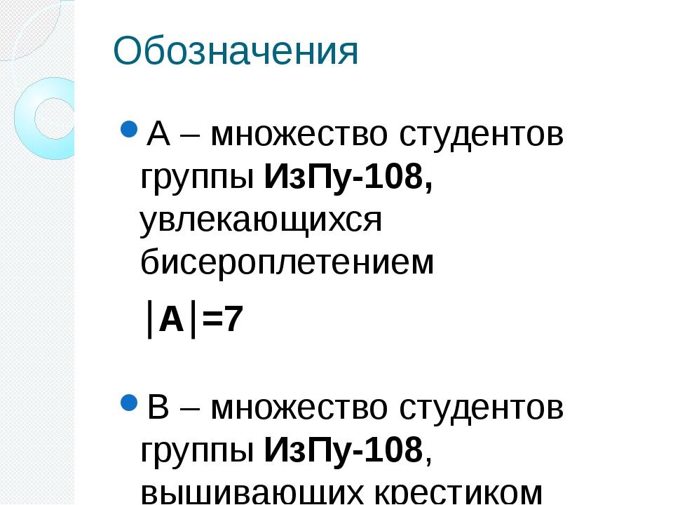 Обозначения А – множество студентов группы ИзПу-108, увлекающихся бисероплете...