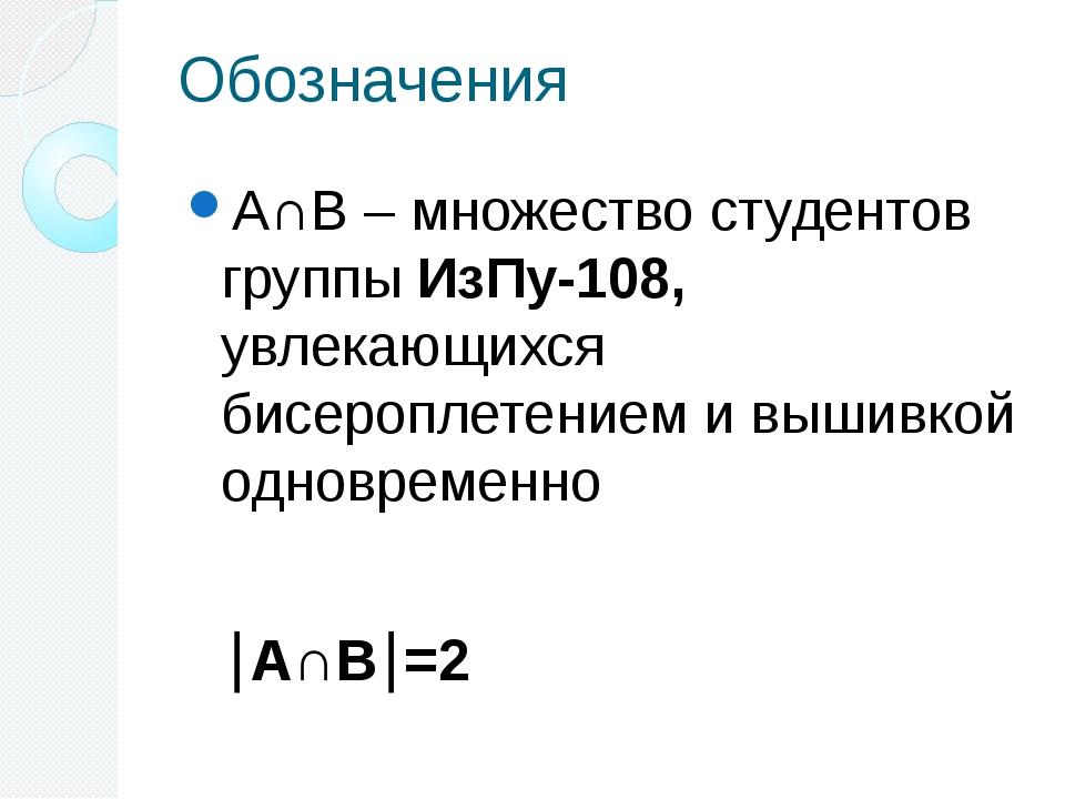 Обозначения А∩В – множество студентов группы ИзПу-108, увлекающихся бисеропле...