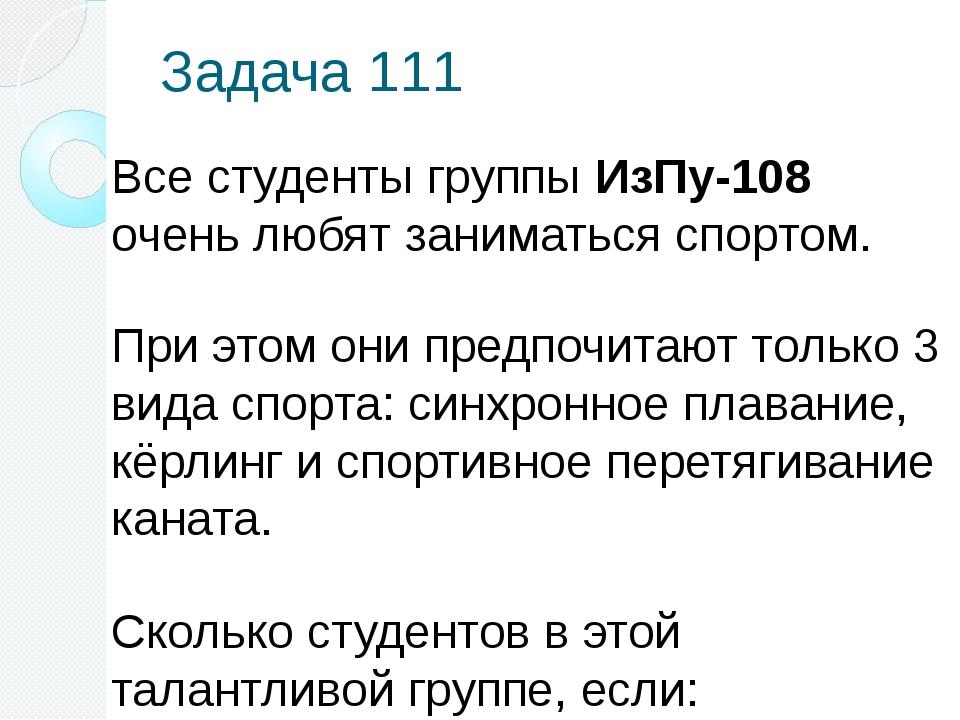 Задача 111 Все студенты группы ИзПу-108 очень любят заниматься спортом. При э...