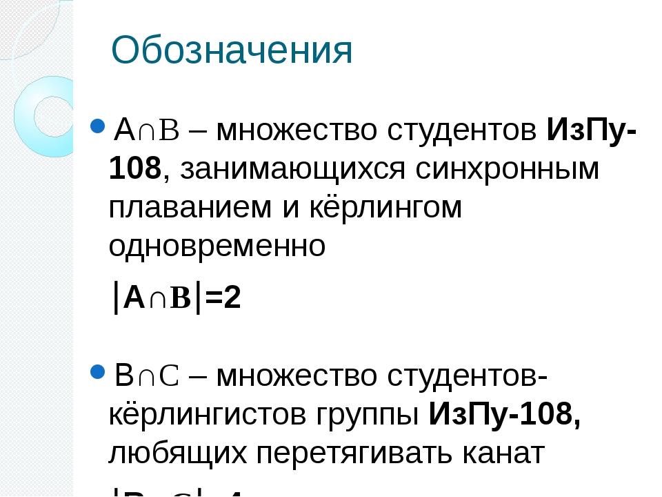 Обозначения А∩B – множество студентов ИзПу-108, занимающихся синхронным плава...
