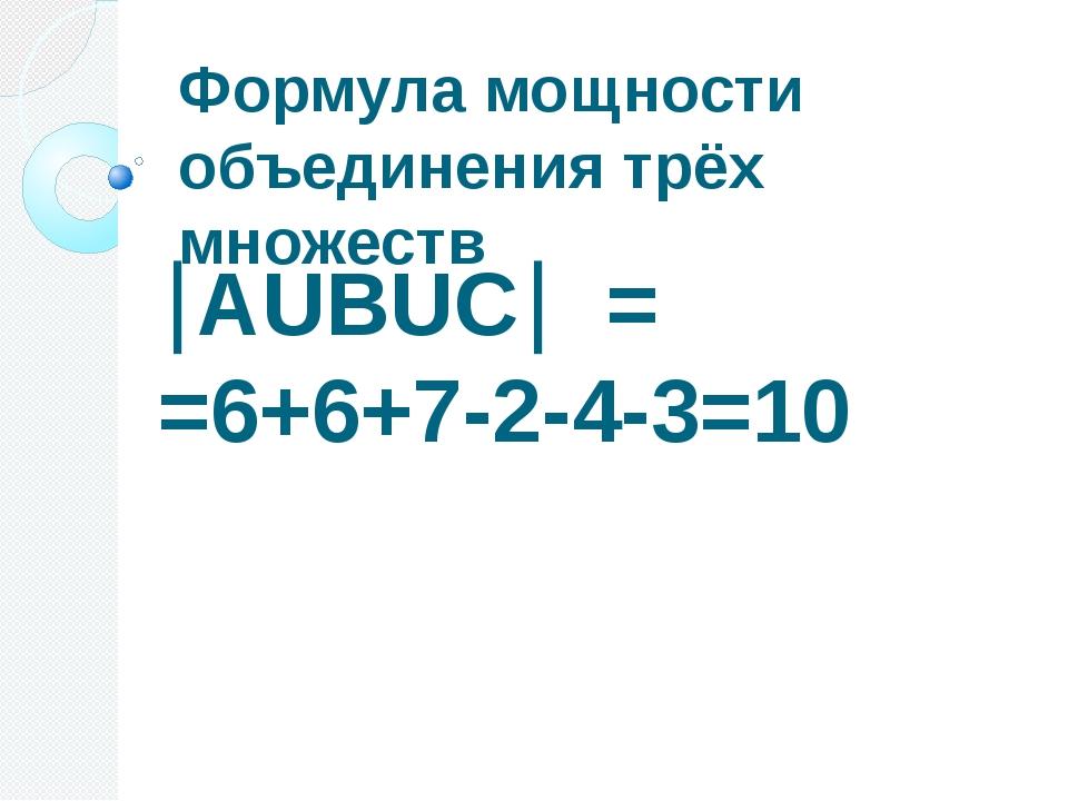 Формула мощности объединения трёх множеств АUВUС = =6+6+7-2-4-3=10