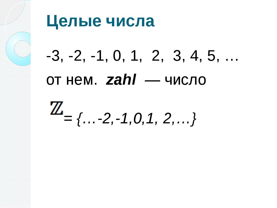 Целые числа -3, -2, -1, 0, 1, 2, 3, 4, 5, … отнем. zahl — число = {…-2,-1,...