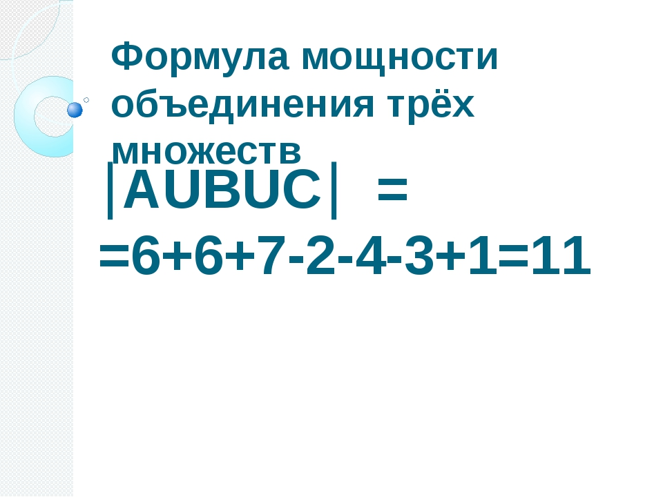 Формула мощности объединения трёх множеств АUВUС = =6+6+7-2-4-3+1=11