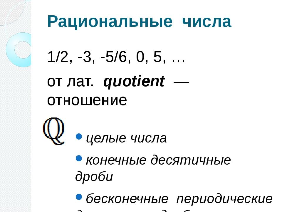 Рациональные числа 1/2, -3, -5/6, 0, 5, … отлат. quotient — отношение целы...