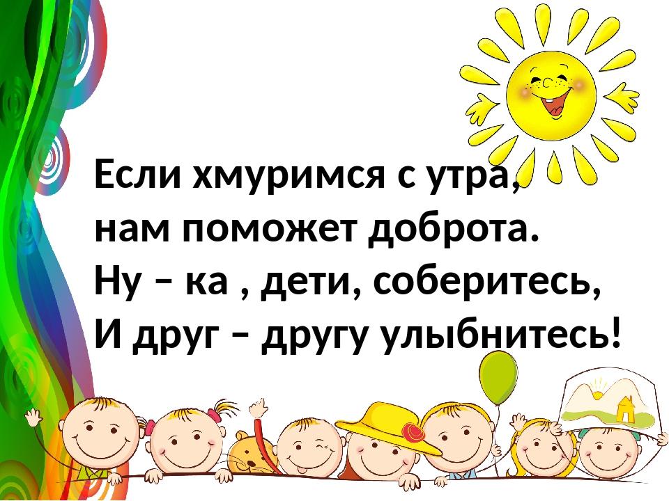 Если хмуримся с утра, нам поможет доброта. Ну – ка , дети, соберитесь, И друг...
