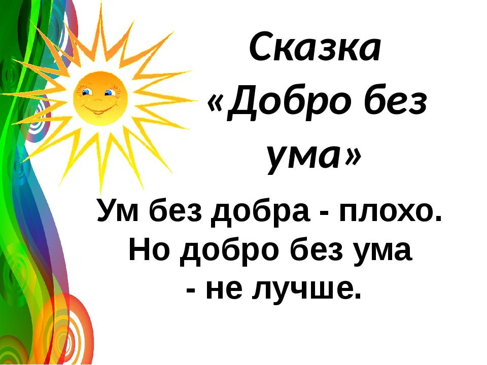 Сказка «Добро без ума» Ум без добра - плохо. Но добро без ума - не лучше.