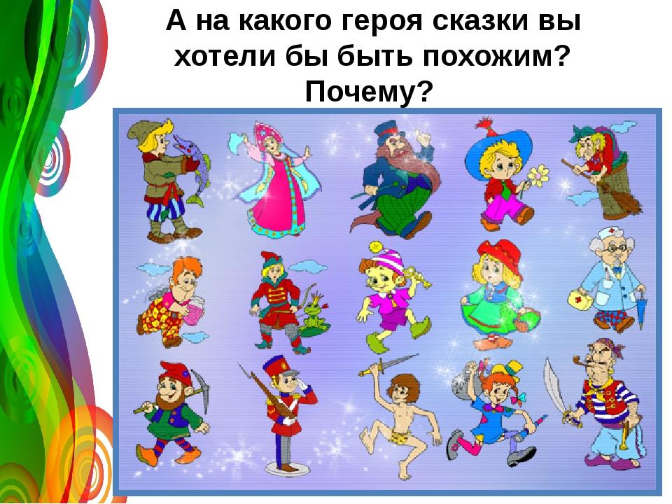 А на какого героя сказки вы хотели бы быть похожим? Почему?