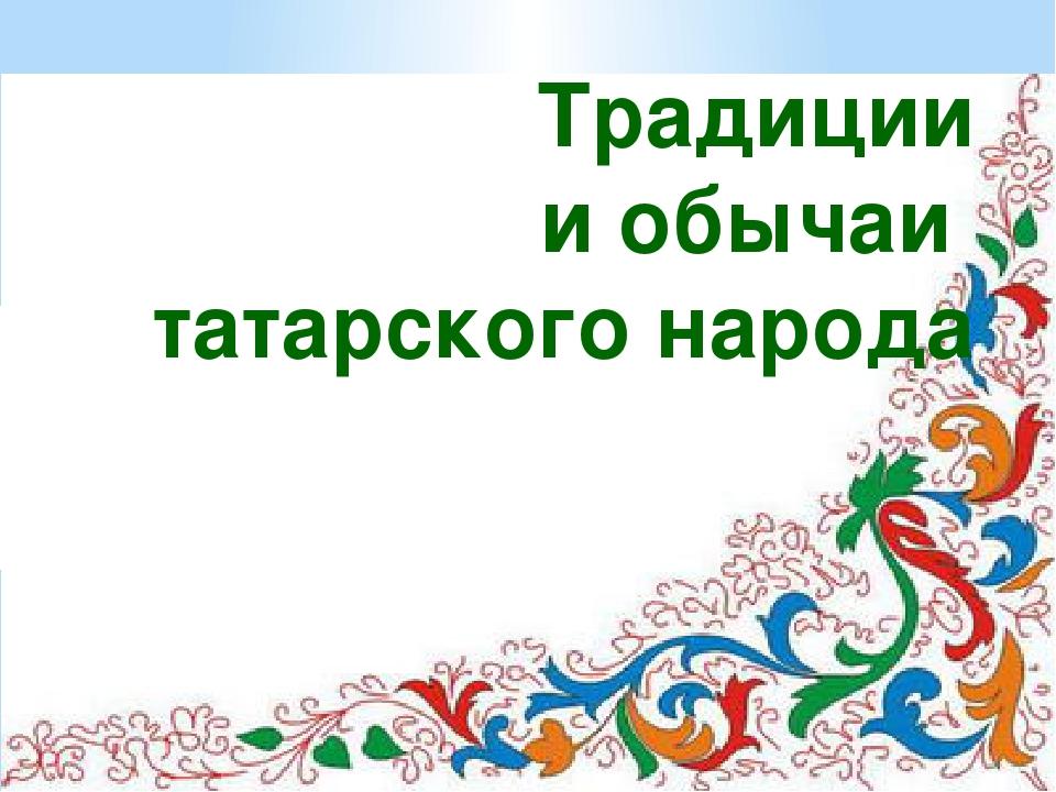 Традиции и обычаи татарского народа