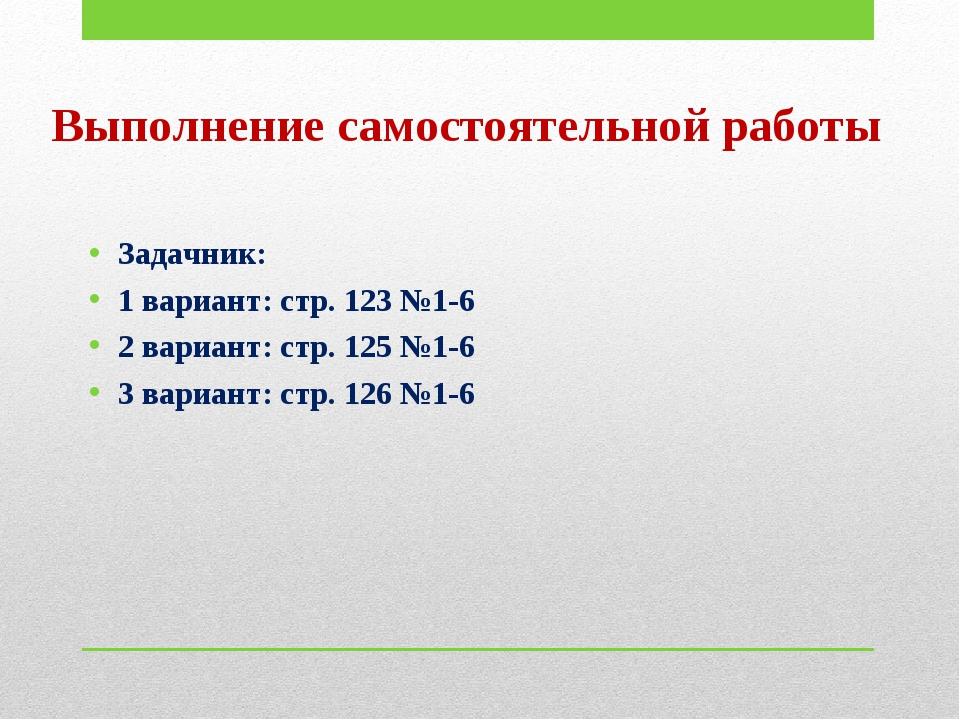 Выполнение самостоятельной работы Задачник: 1 вариант: стр. 123 №1-6 2 вариан...