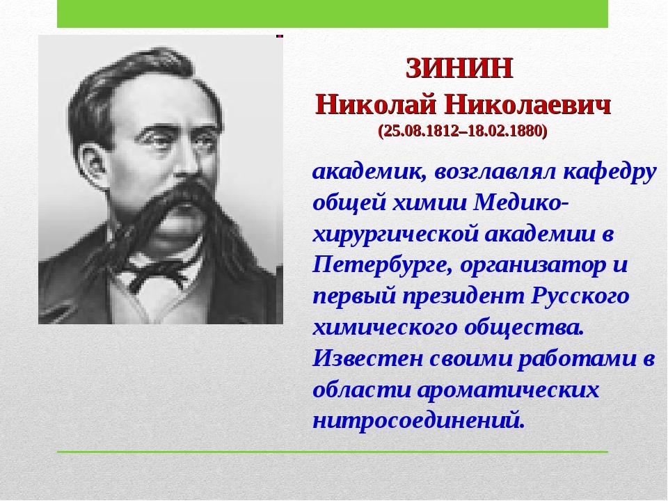 ЗИНИН Николай Николаевич (25.08.1812–18.02.1880) академик, возглавлял кафедру...