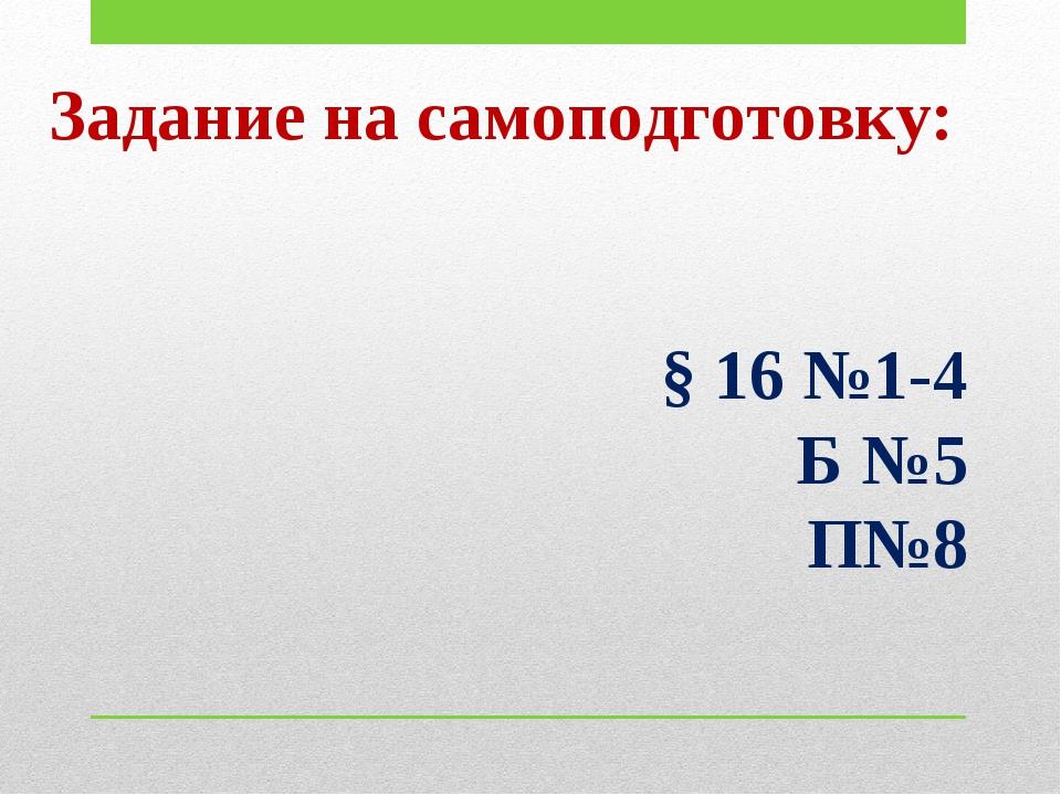 Задание на самоподготовку: § 16 №1-4 Б №5 П№8