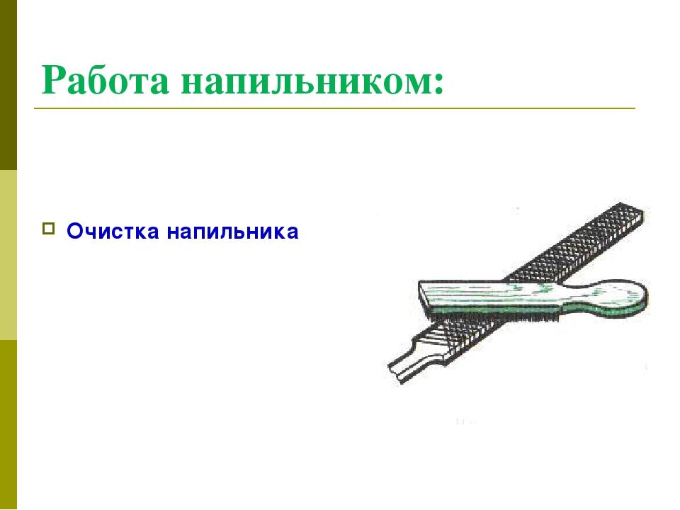 Работа напильником: Очистка напильника