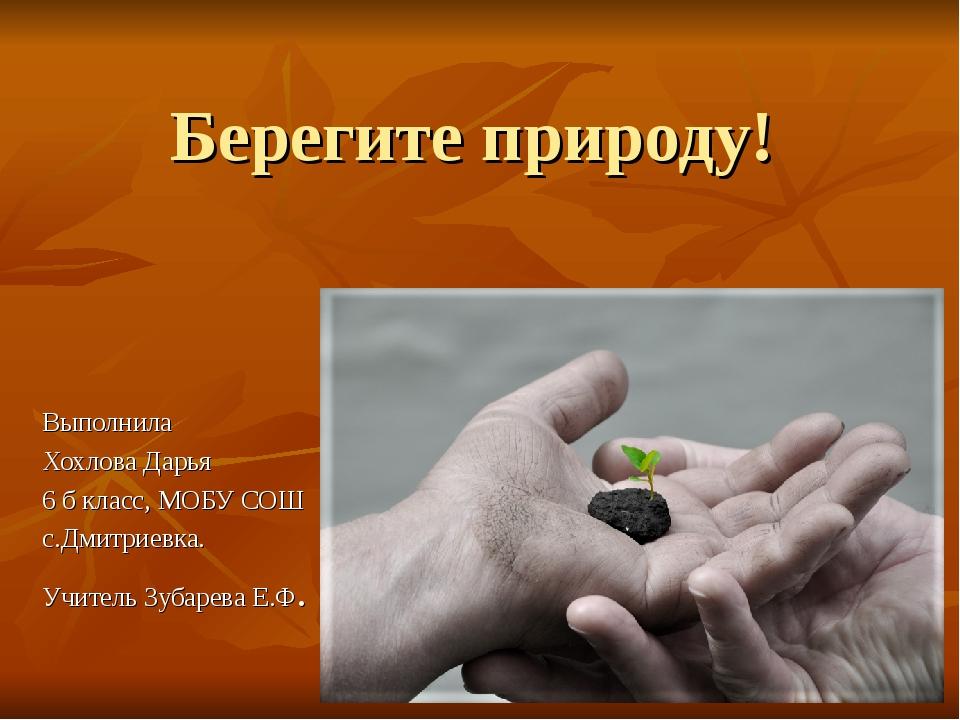 Берегите природу! Выполнила Хохлова Дарья 6 б класс, МОБУ СОШ с.Дмитриевка. У...