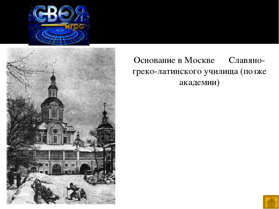 Даты - 40 Основание в Москве Славяно-греко-латинского училища (позже академии)