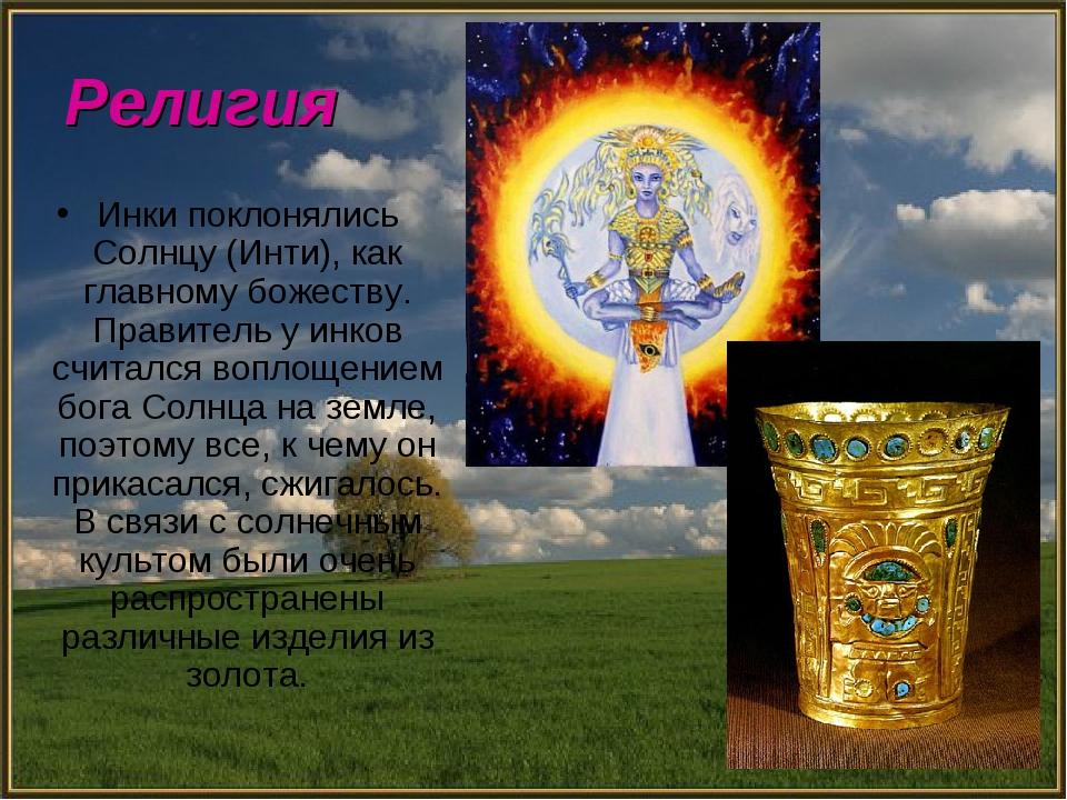 Религия Инки поклонялись Солнцу (Инти), как главному божеству. Правитель у ин...