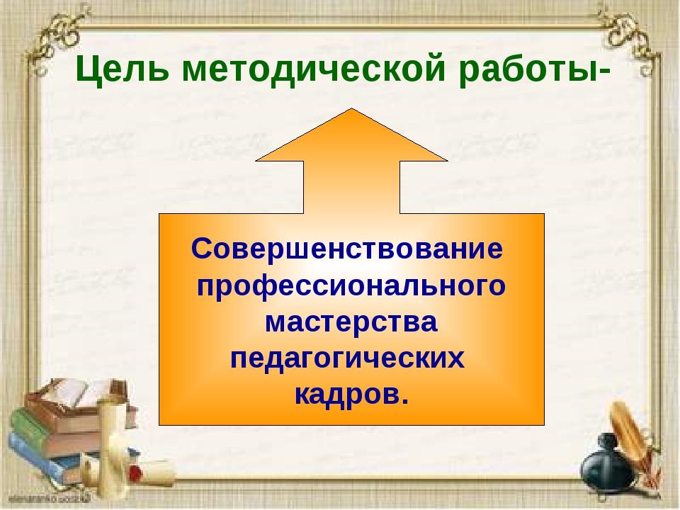 Цель методической работы- Совершенствование профессионального мастерства педа...