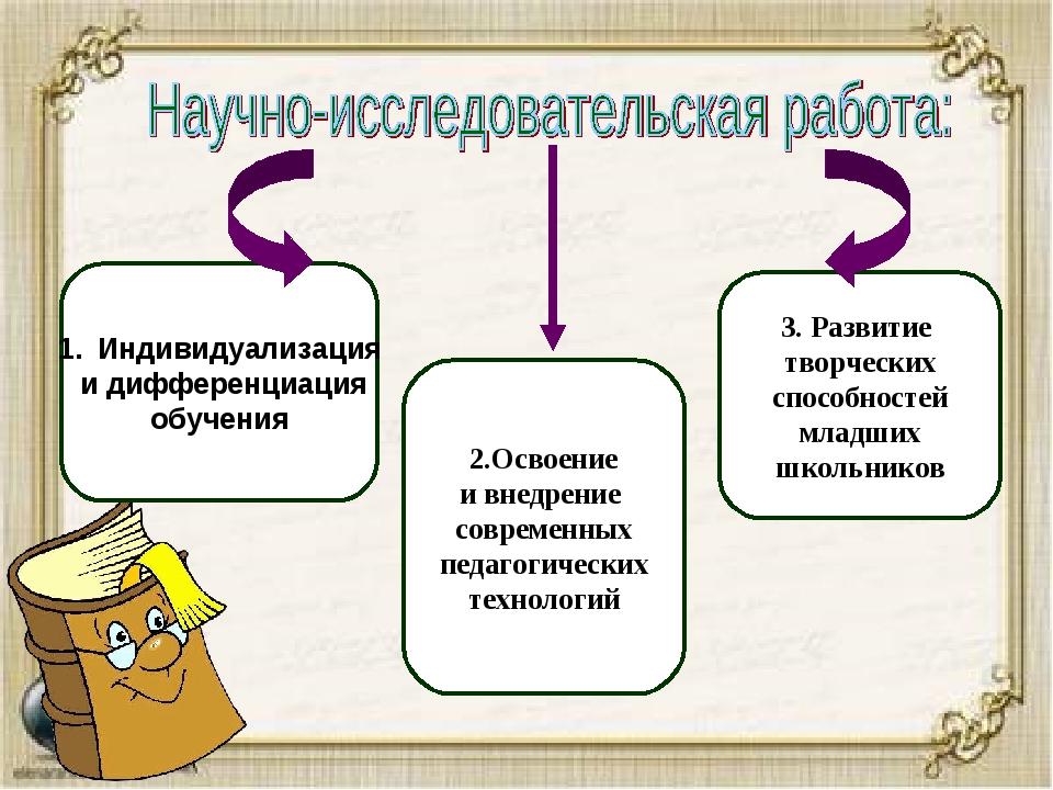 Индивидуализация и дифференциация обучения 2.Освоение и внедрение современных...