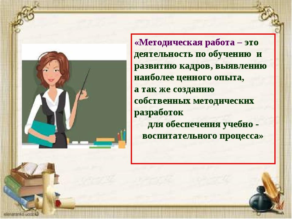 «Методическая работа – это деятельность по обучению и развитию кадров, выявле...