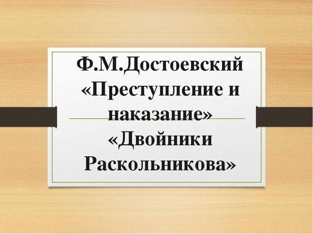 Ф.М.Достоевский «Преступление и наказание» «Двойники Раскольникова»