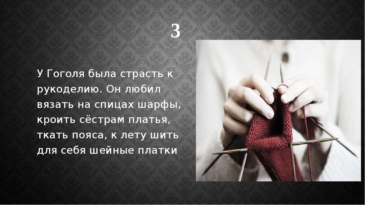 У Гоголя была страсть к рукоделию. Он любил вязать на спицах шарфы, кроить сё...