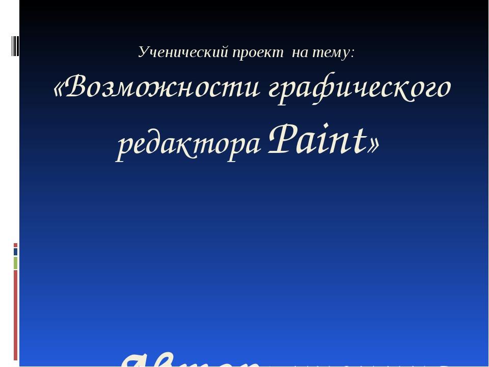 Ученический проект на тему: «Возможности графического редактора Paint» Автор:...