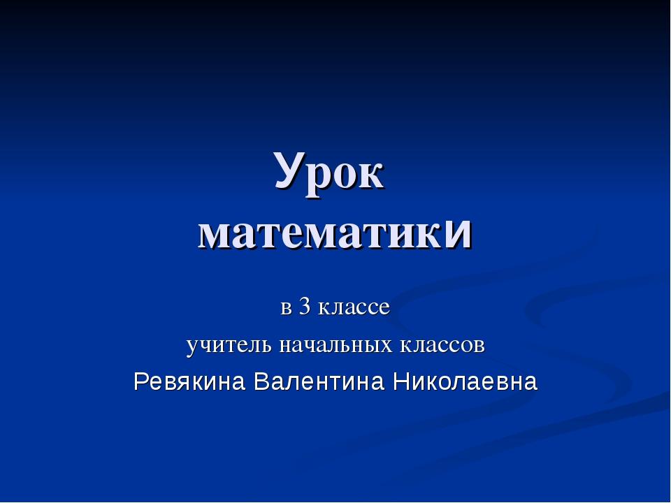 Урок математики в 3 классе учитель начальных классов Ревякина Валентина Никол...
