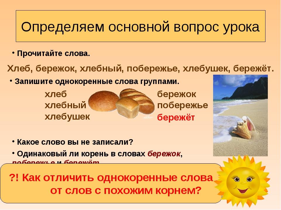 Определяем основной вопрос урока Прочитайте слова. Хлеб, бережок, хлебный, по...