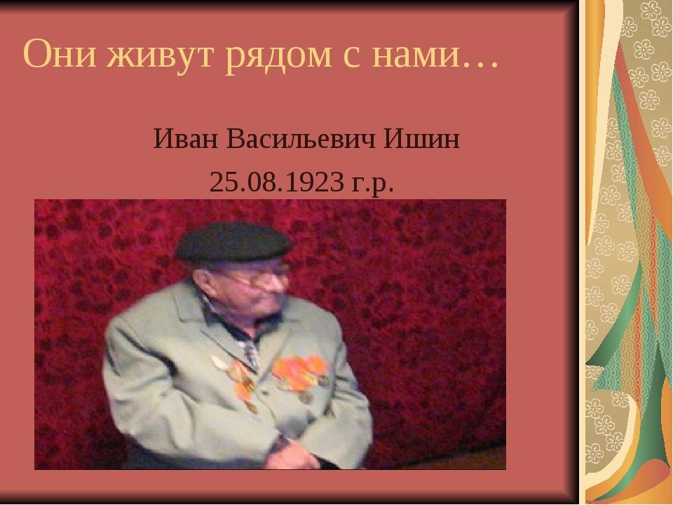 Они живут рядом с нами… Иван Васильевич Ишин 25.08.1923 г.р.