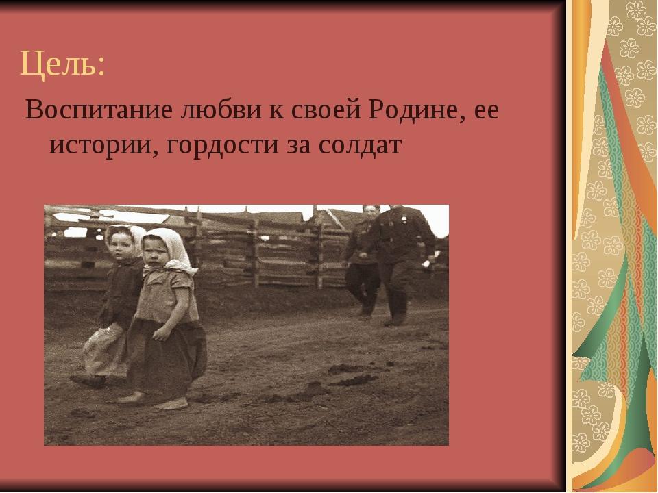 Цель: Воспитание любви к своей Родине, ее истории, гордости за солдат