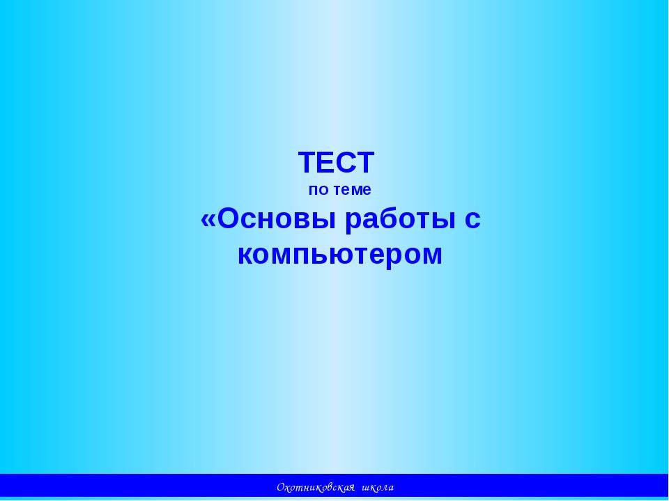 Охотниковская школа ТЕСТ по теме «Основы работы с компьютером