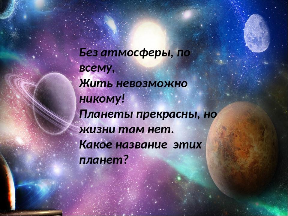 Без атмосферы, по всему, Жить невозможно никому! Планеты прекрасны, но жизни...
