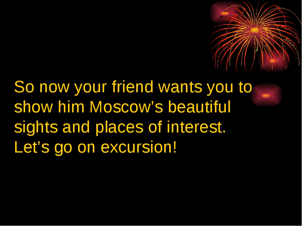 So now your friend wants you to show him Moscow's beautiful sights and places...