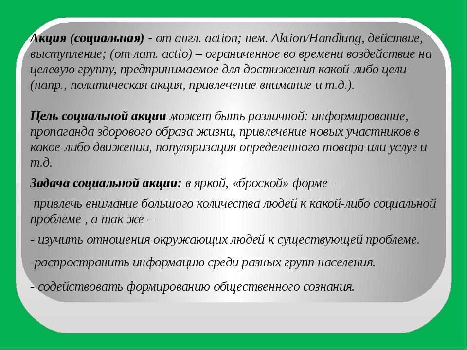 Акция (социальная) -от англ. action; нем. Aktion/Handlung, действие, выступл...