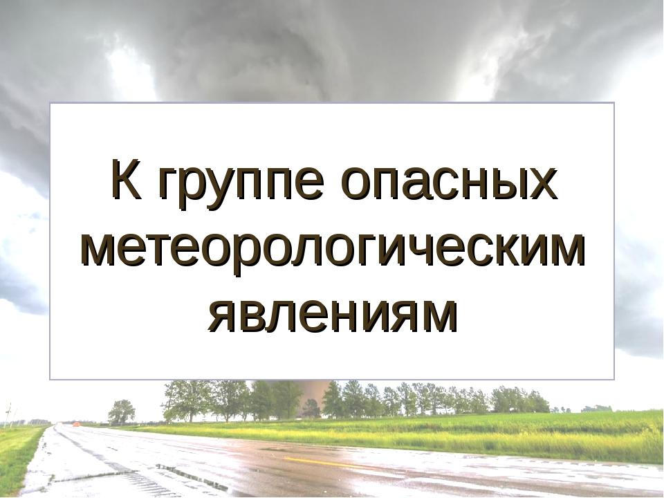 К группе опасных метеорологическим явлениям