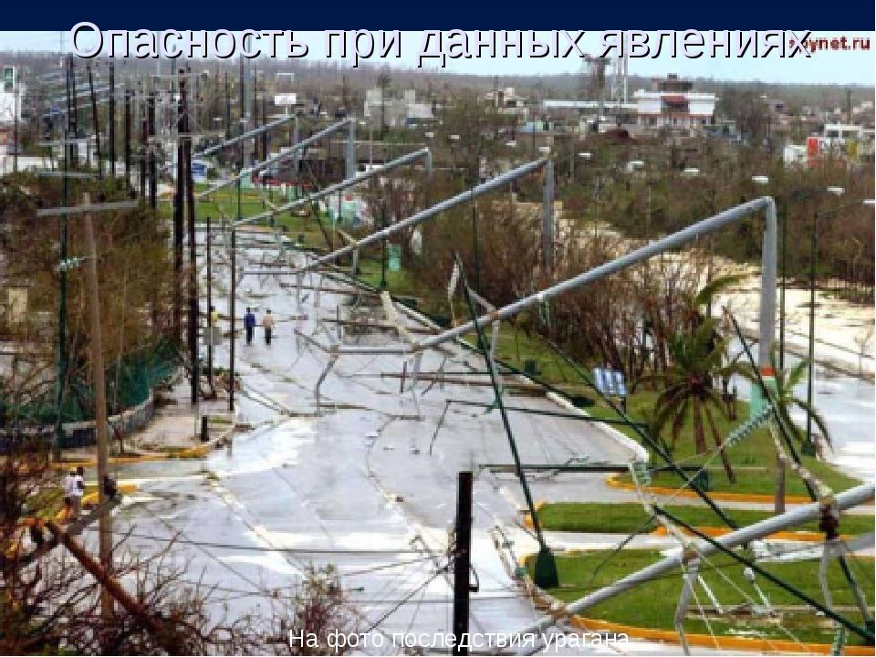 Опасность при данных явлениях На фото последствия урагана