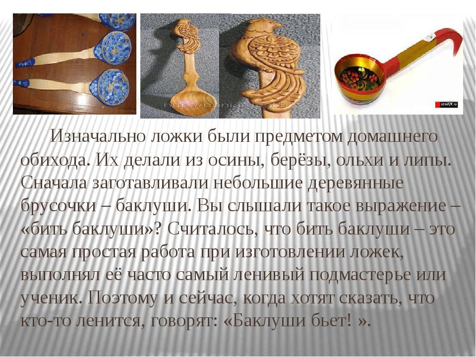 Изначально ложки были предметом домашнего обихода. Их делали из осины, берёз...